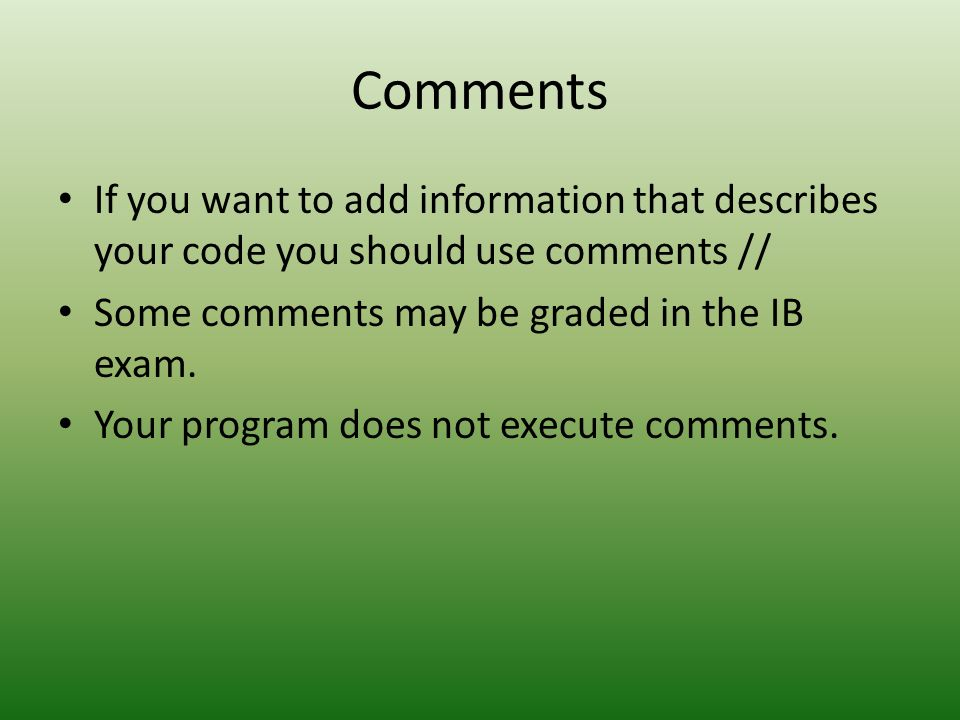CommentsIf you want to add information that describes your code you should use comments // Some comments may be graded in the IB exam.
