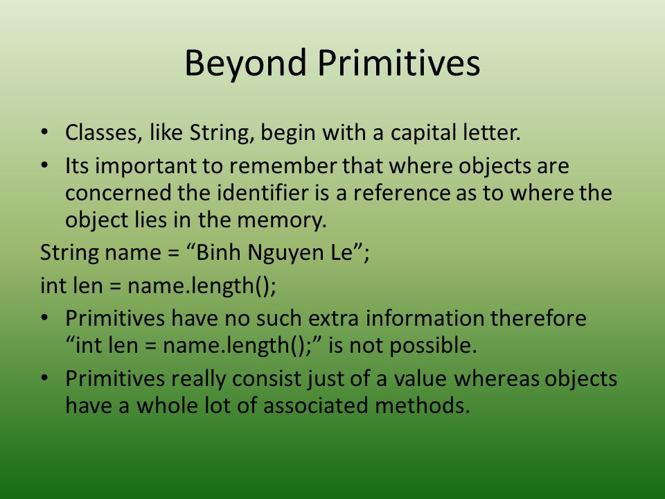 Beyond Primitives Classes, like String, begin with a capital letter.