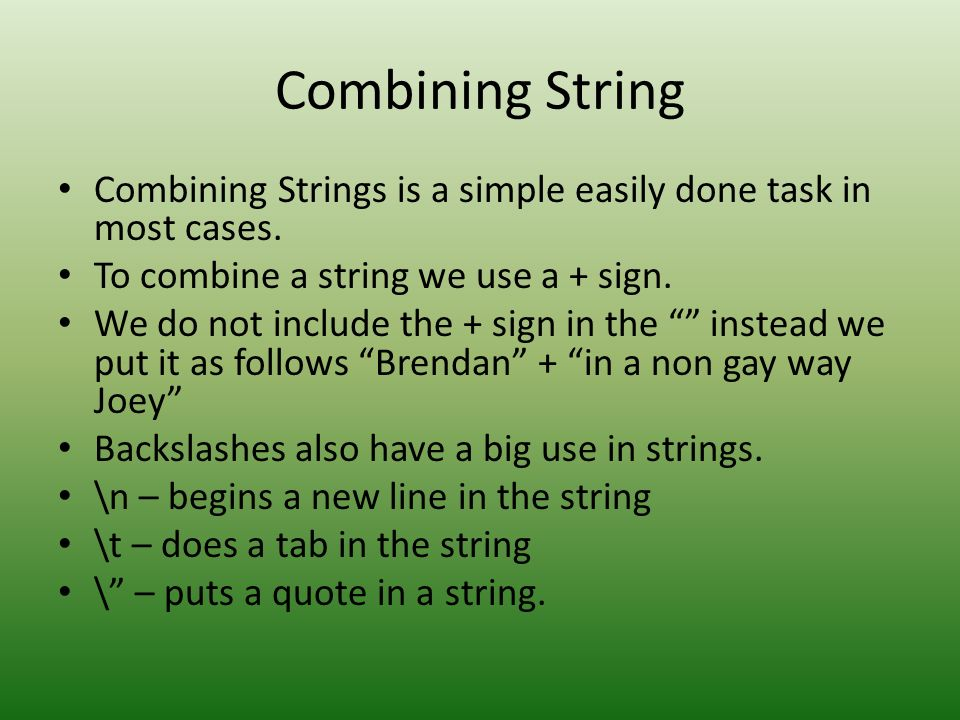 Combining String Combining Strings is a simple easily done task in most cases. To combine a string we use a + sign.
