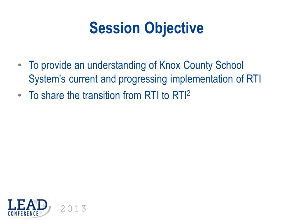Session Objective To provide an understanding of Knox County School System's current and progressing implementation of RTI.