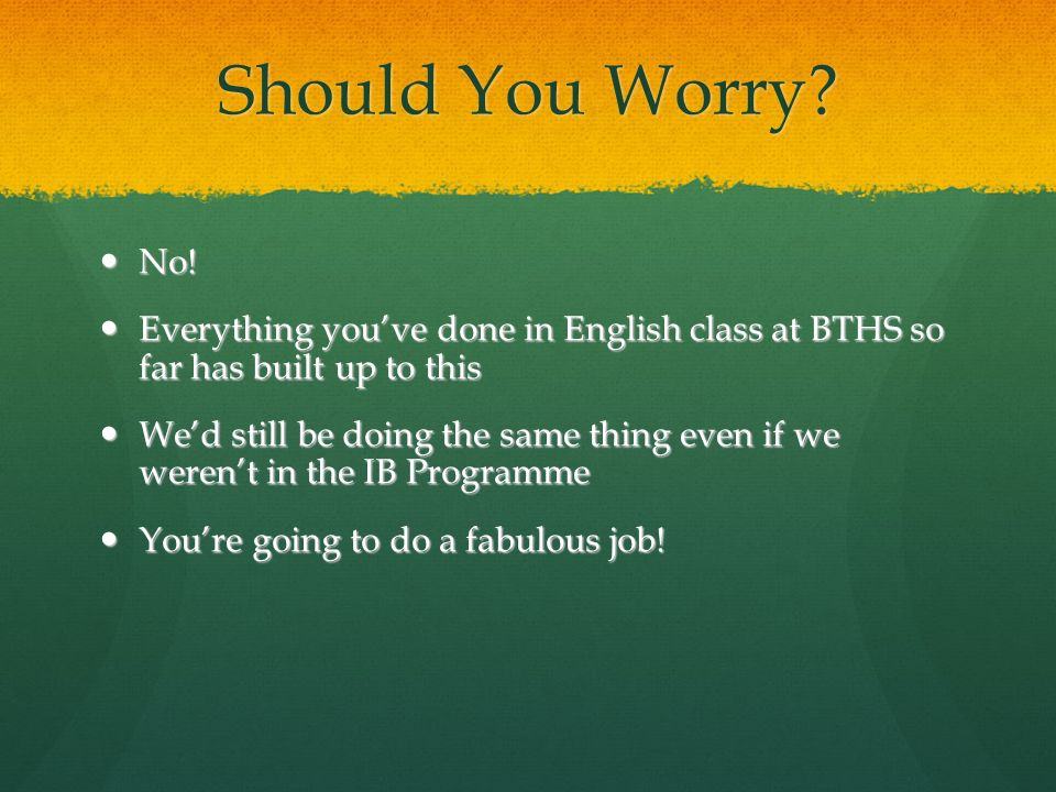 Should You Worry No! Everything you've done in English class at BTHS so far has built up to this.