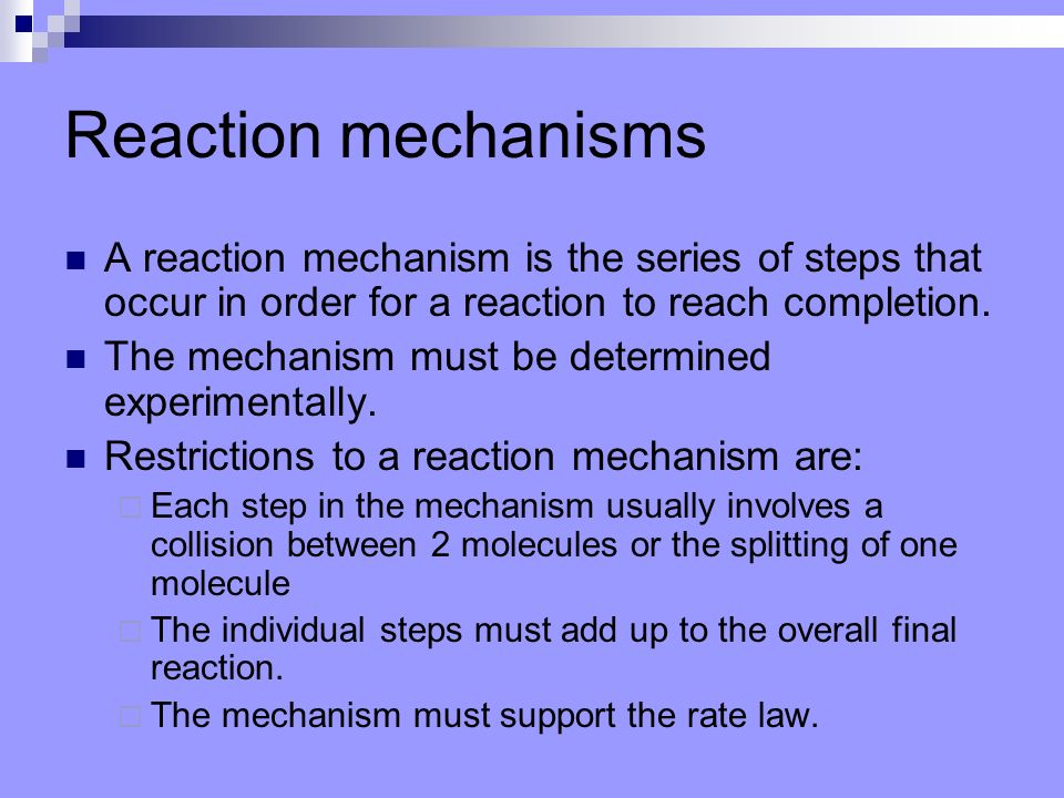 Reaction mechanisms A reaction mechanism is the series of steps that occur in order for a reaction to reach completion.