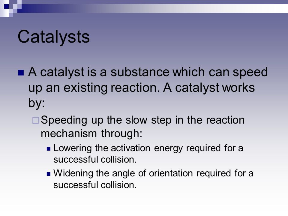 Catalysts A catalyst is a substance which can speed up an existing reaction. A catalyst works by: