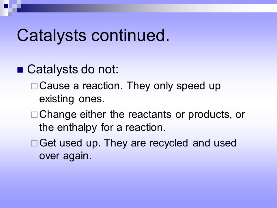Catalysts continued. Catalysts do not: