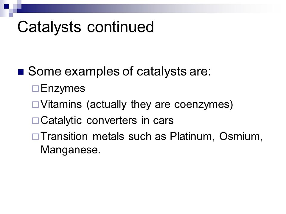 Catalysts continued Some examples of catalysts are: Enzymes