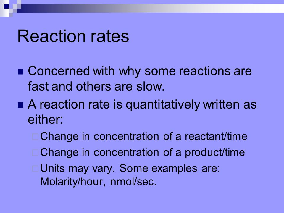 Reaction rates Concerned with why some reactions are fast and others are slow. A reaction rate is quantitatively written as either:
