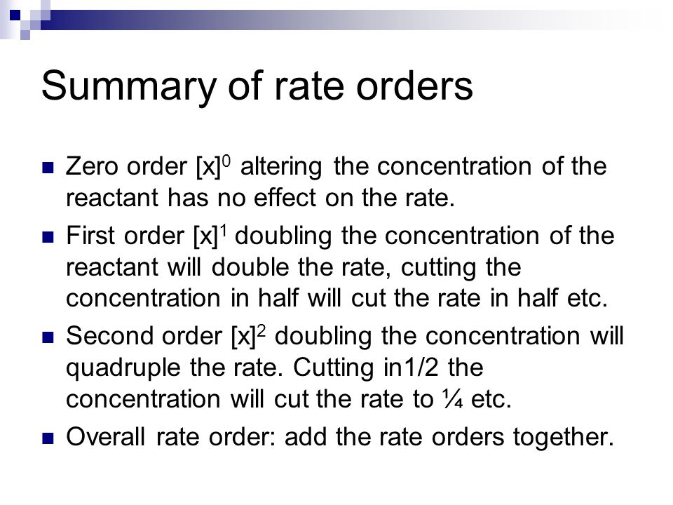 Summary of rate orders Zero order [x]0 altering the concentration of the reactant has no effect on the rate.