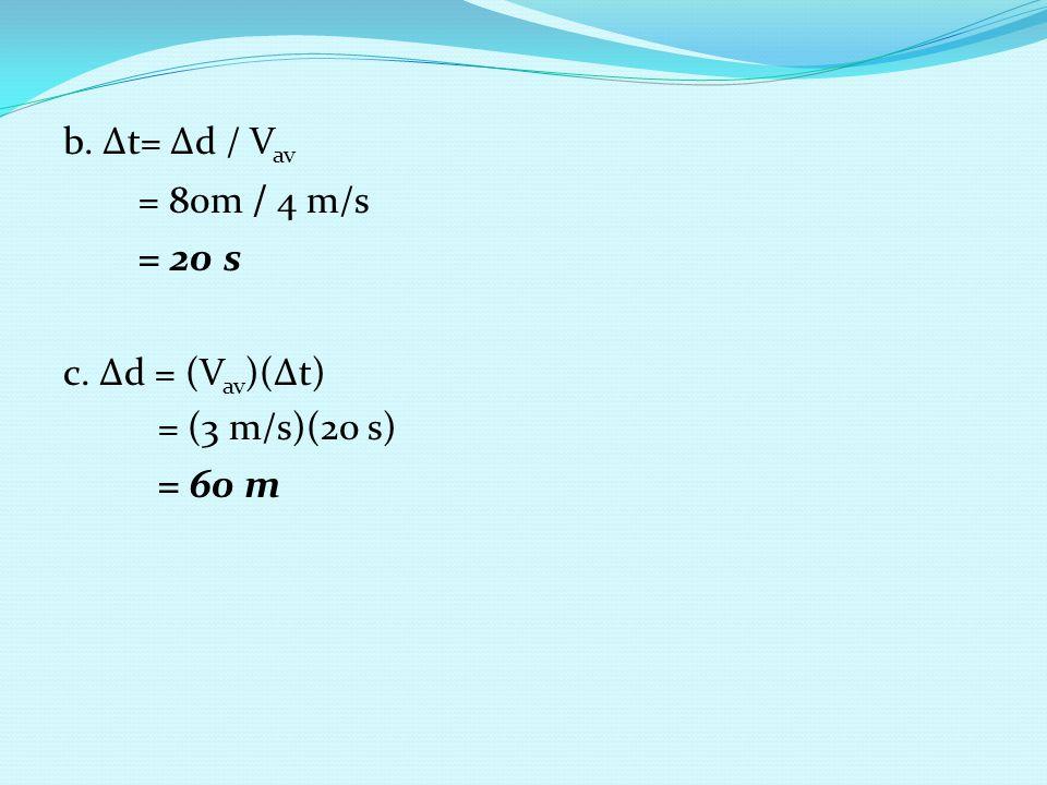 b. ∆t= ∆d / Vav = 80m / 4 m/s = 20 s c. ∆d = (Vav)(∆t) = (3 m/s)(20 s) = 60 m