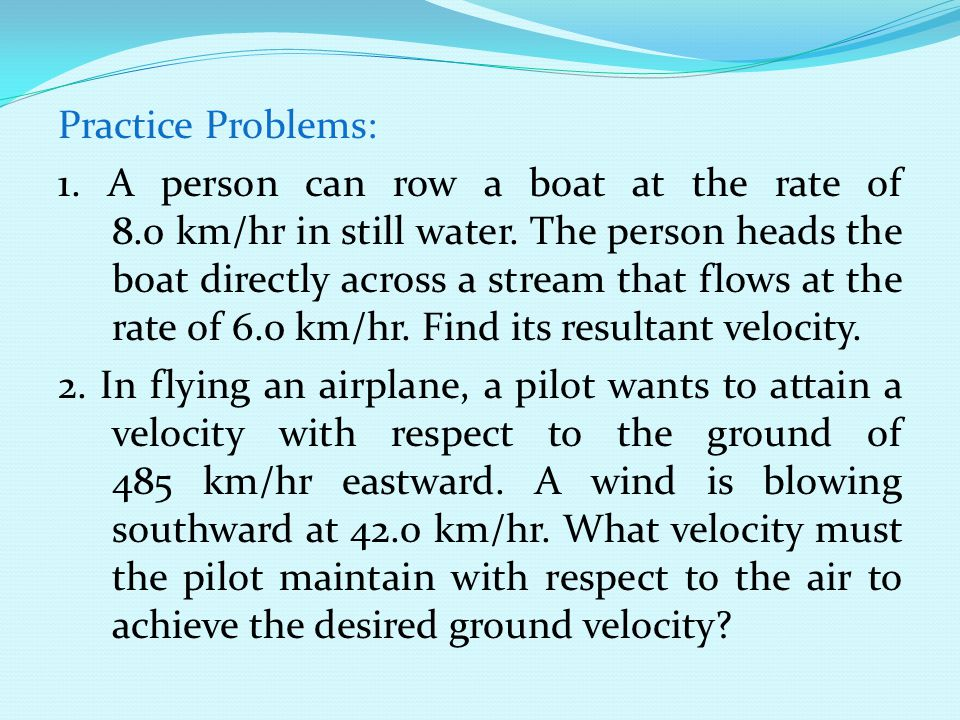 Practice Problems: 1. A person can row a boat at the rate of 8