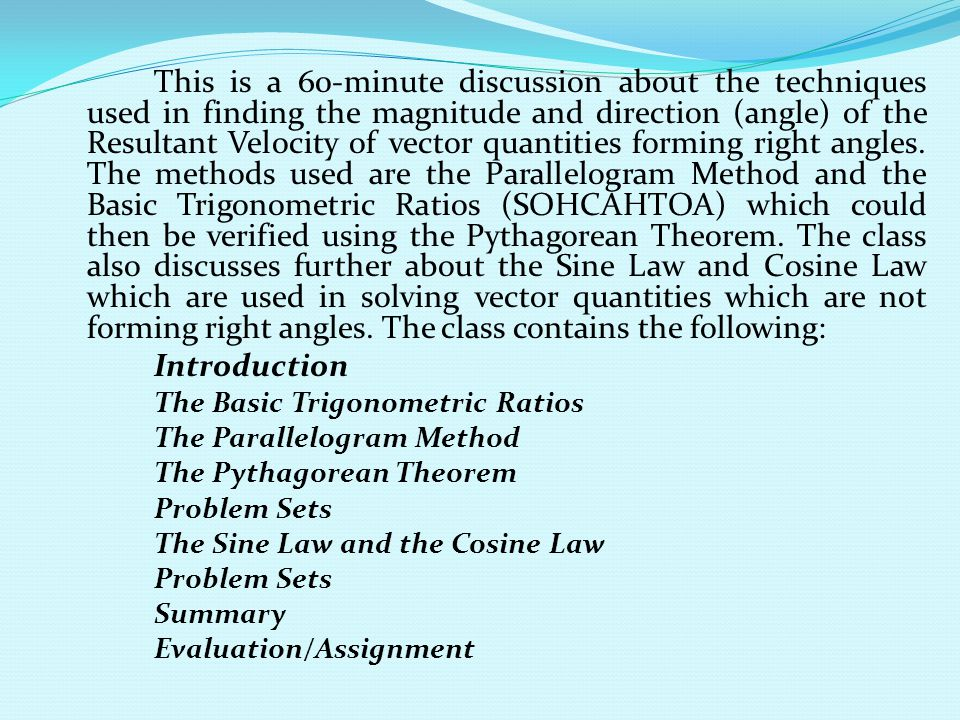 This is a 60-minute discussion about the techniques used in finding the magnitude and direction (angle) of the Resultant Velocity of vector quantities forming right angles. The methods used are the Parallelogram Method and the Basic Trigonometric Ratios (SOHCAHTOA) which could then be verified using the Pythagorean Theorem. The class also discusses further about the Sine Law and Cosine Law which are used in solving vector quantities which are not forming right angles. The class contains the following: