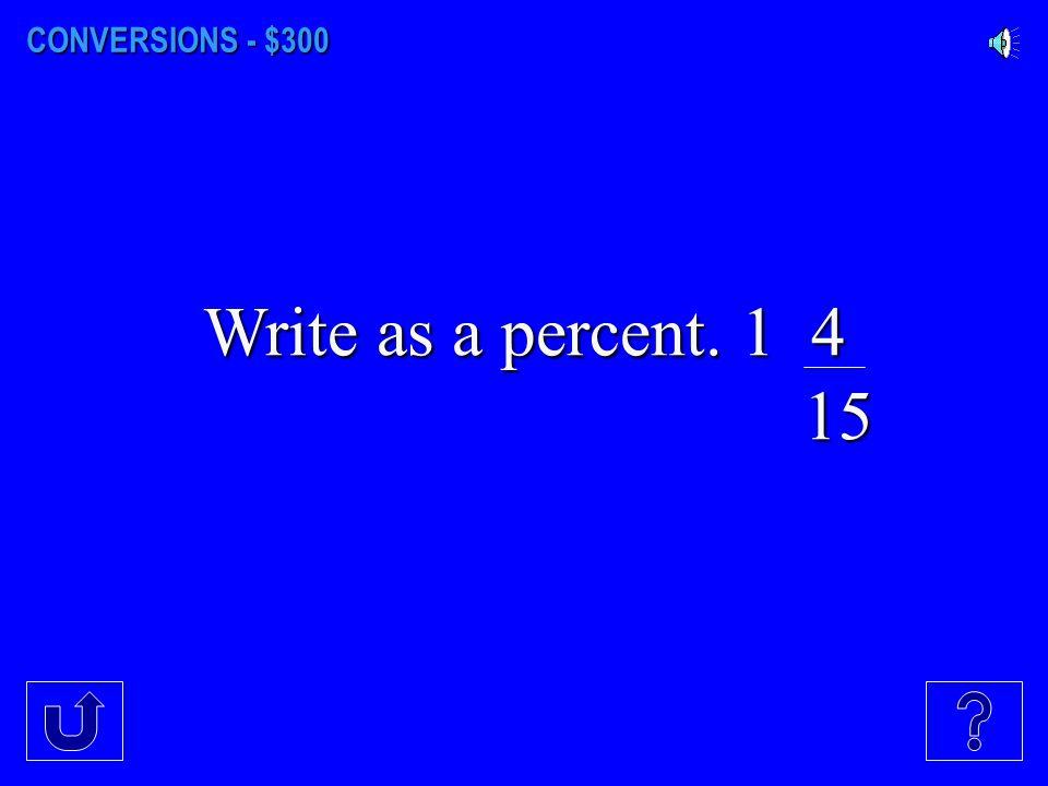 CONVERSIONS - $300 Write as a percent. 1 4 15