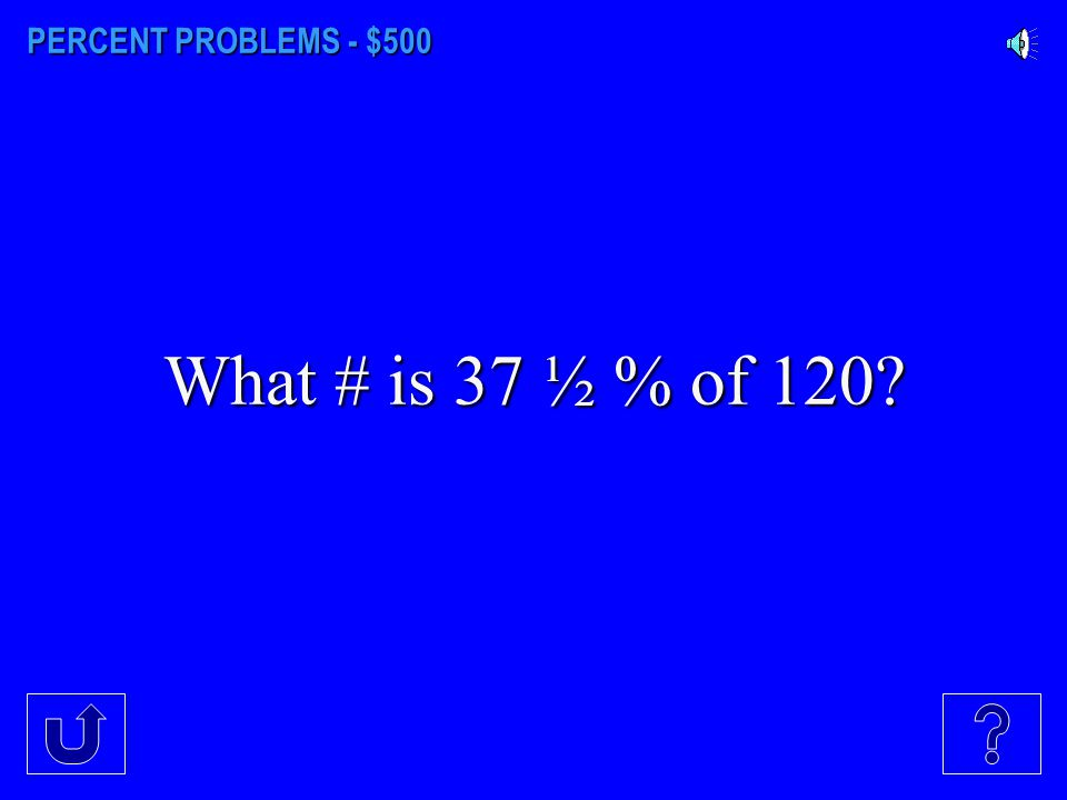 PERCENT PROBLEMS - $500 What # is 37 ½ % of 120