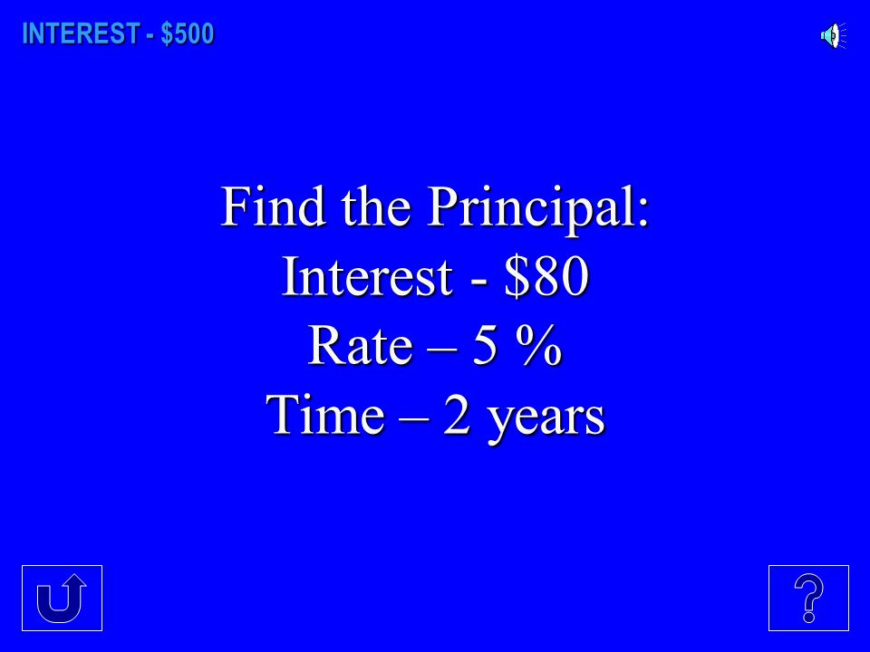 Find the Principal: Interest - $80 Rate – 5 % Time – 2 years