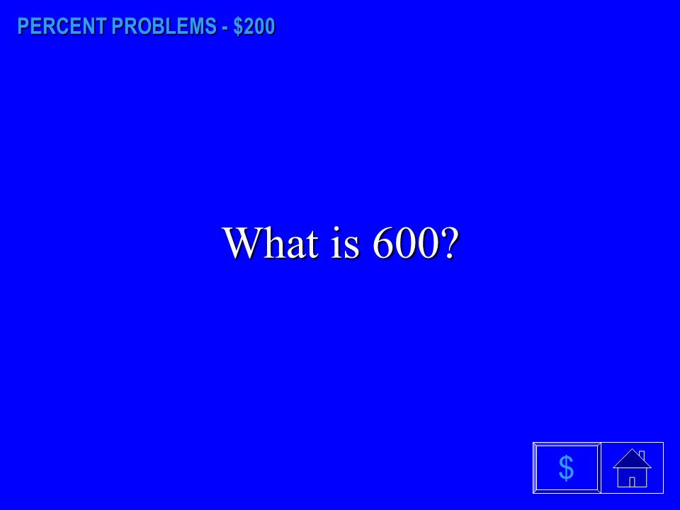 PERCENT PROBLEMS - $200 What is 600 $