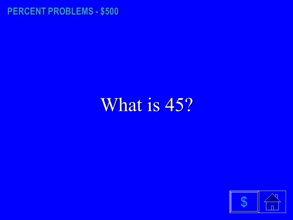 PERCENT PROBLEMS - $500 What is 45 $