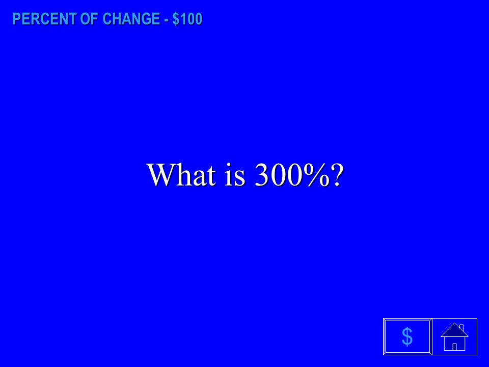 PERCENT OF CHANGE - $100 What is 300% $