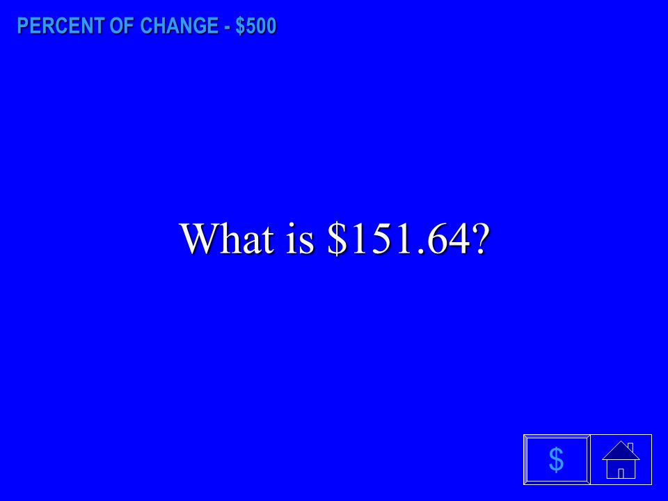 PERCENT OF CHANGE - $500 What is $151.64 $