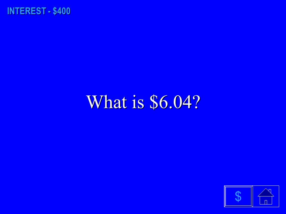 INTEREST - $400 What is $6.04 $