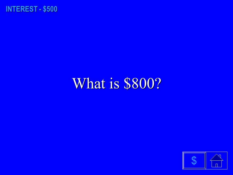 INTEREST - $500 What is $800 $