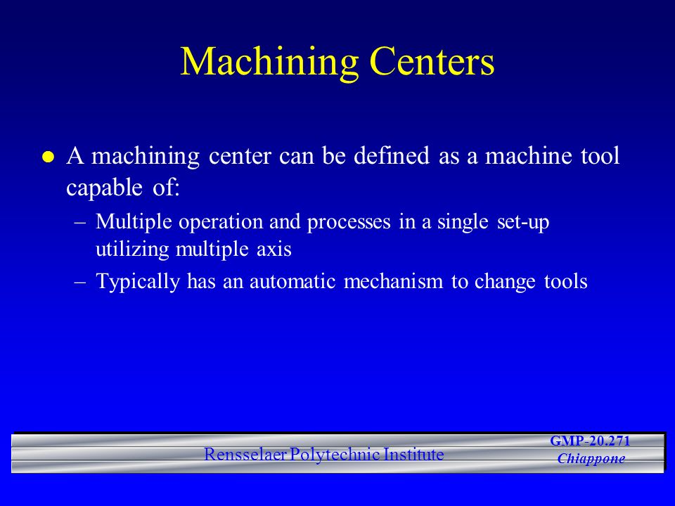 Machining Centers A machining center can be defined as a machine tool capable of: