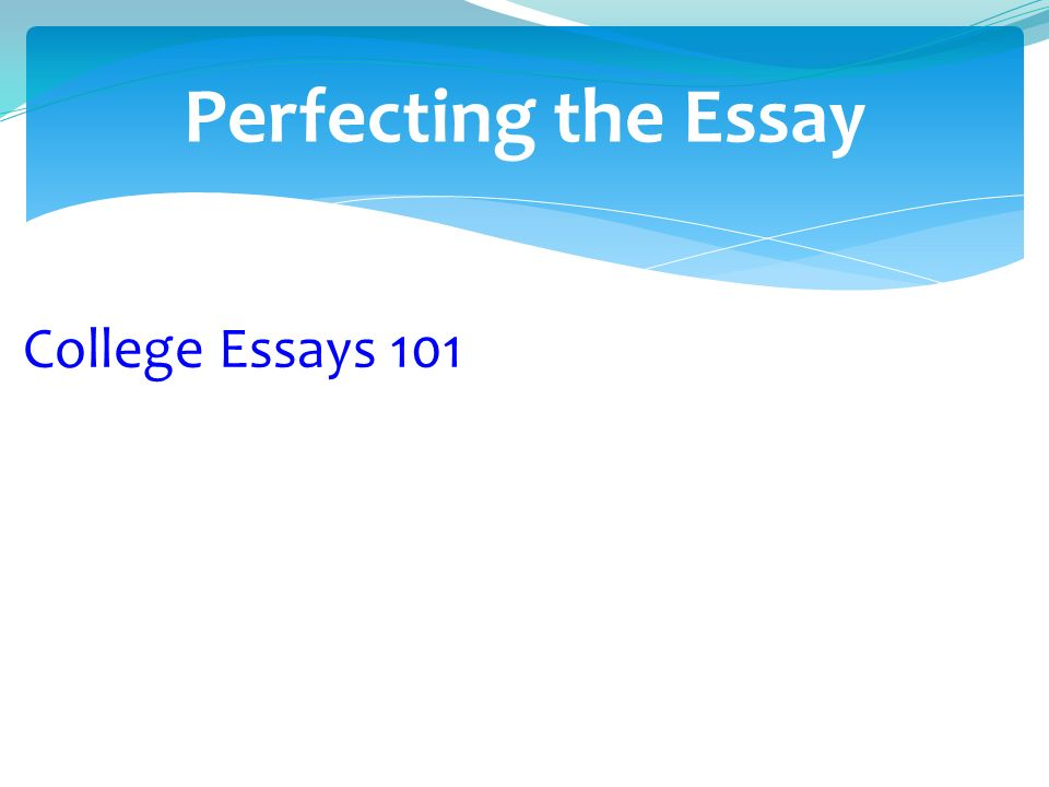 Perfecting the Essay College Essays 101