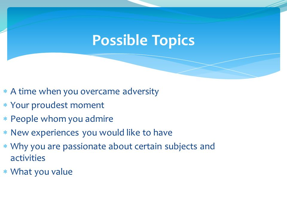 Possible Topics A time when you overcame adversity