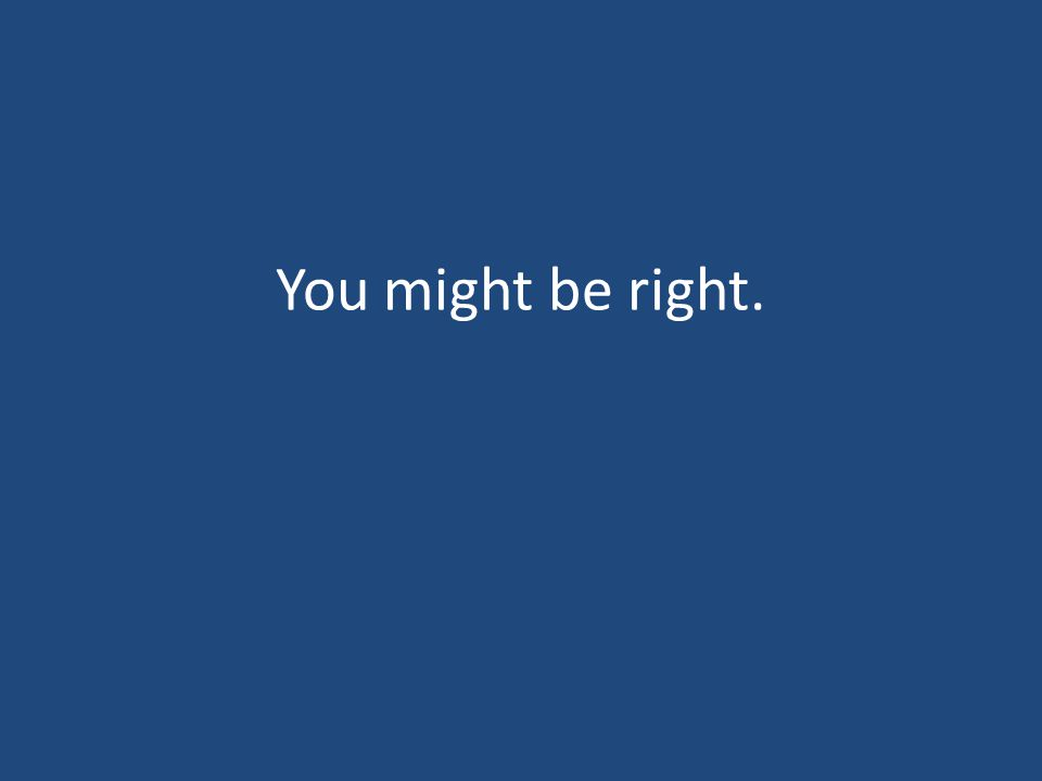 You might be right.