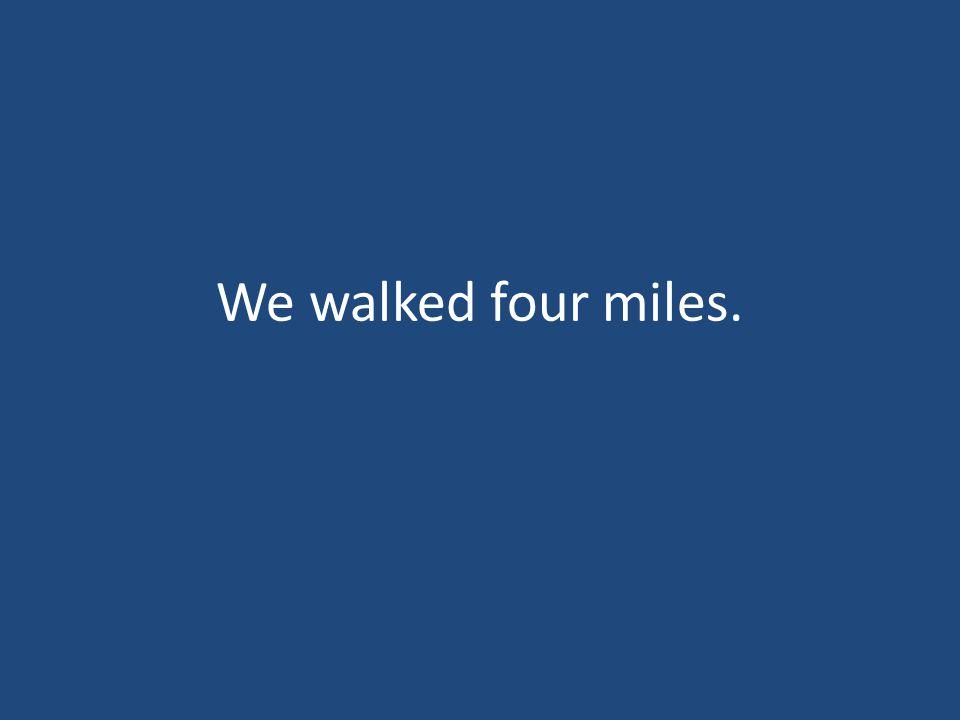 We walked four miles.