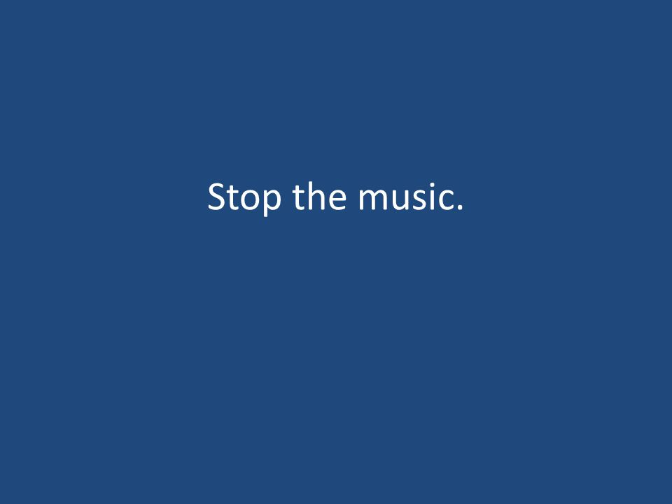 Stop the music.