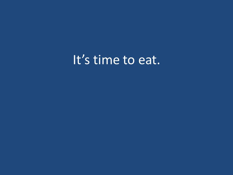 It's time to eat.