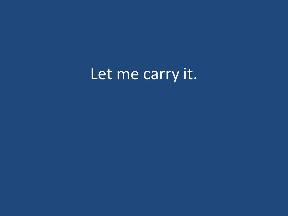 Let me carry it.