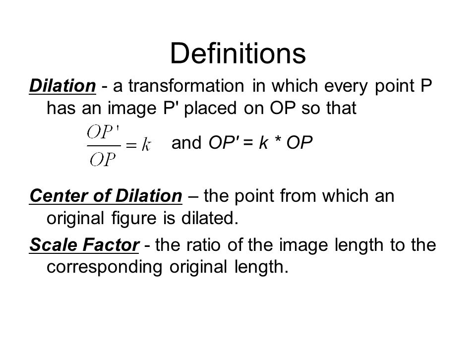 Definitions Dilation - a transformation in which every point P has an image P placed on OP so that.