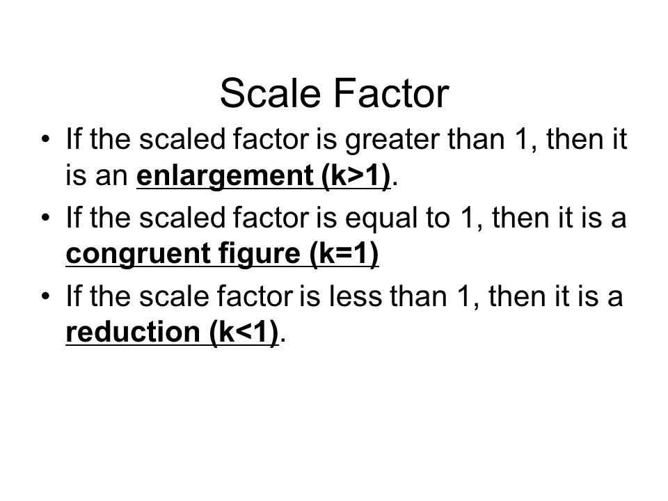 Scale Factor If the scaled factor is greater than 1, then it is an enlargement (k>1).