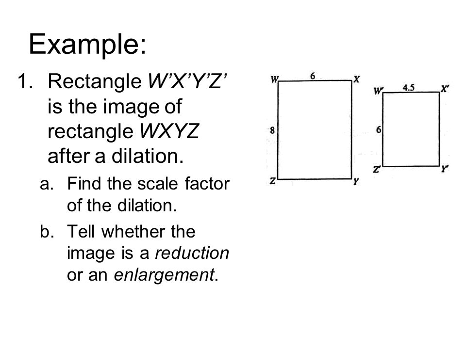 Example: Rectangle W'X'Y'Z' is the image of rectangle WXYZ after a dilation. Find the scale factor of the dilation.