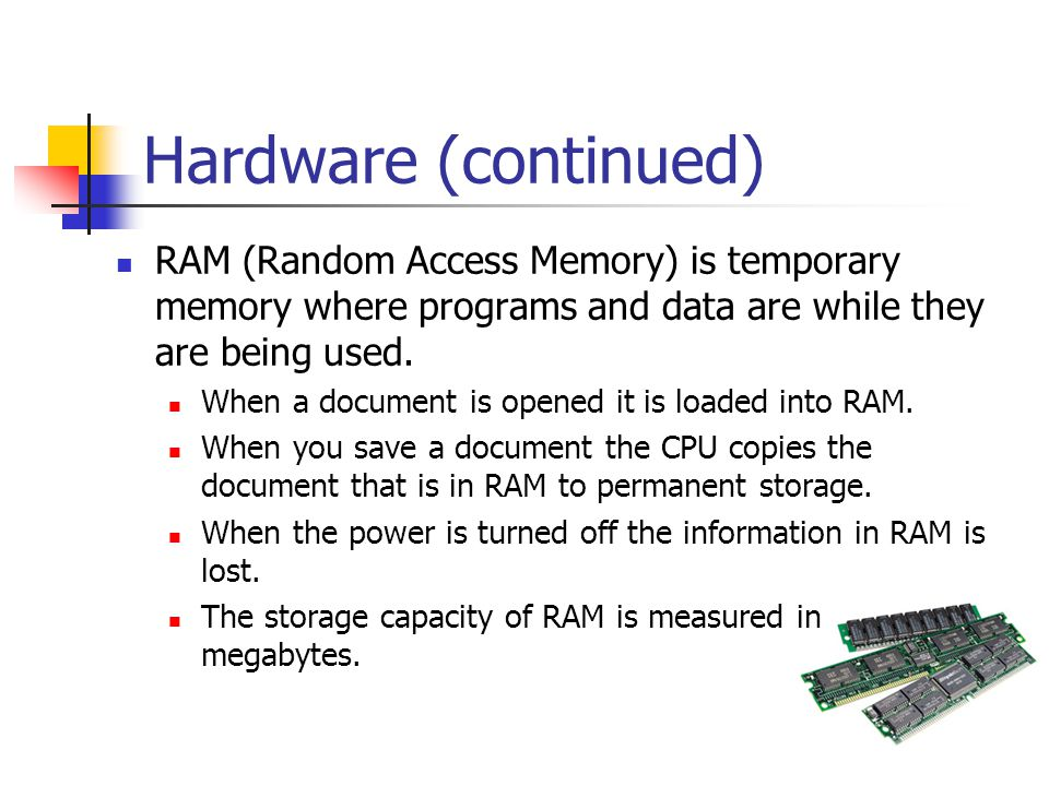 Hardware (continued) RAM (Random Access Memory) is temporary memory where programs and data are while they are being used.