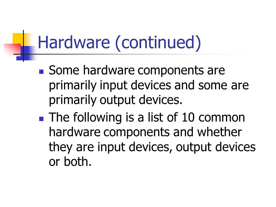 Hardware (continued) Some hardware components are primarily input devices and some are primarily output devices.