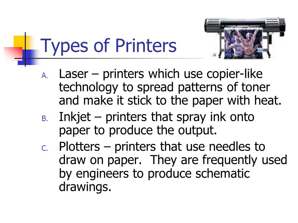 Types of Printers Laser – printers which use copier-like technology to spread patterns of toner and make it stick to the paper with heat.