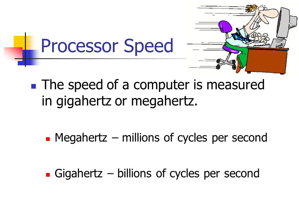 Processor Speed The speed of a computer is measured in gigahertz or megahertz. Megahertz – millions of cycles per second.