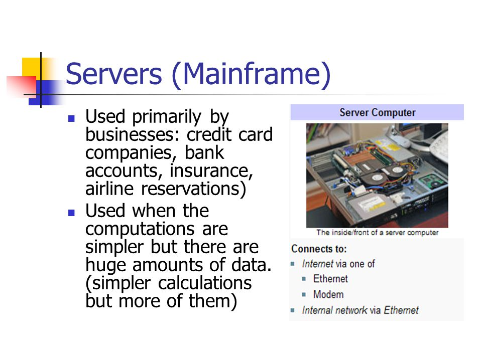 Servers (Mainframe) Used primarily by businesses: credit card companies, bank accounts, insurance, airline reservations)