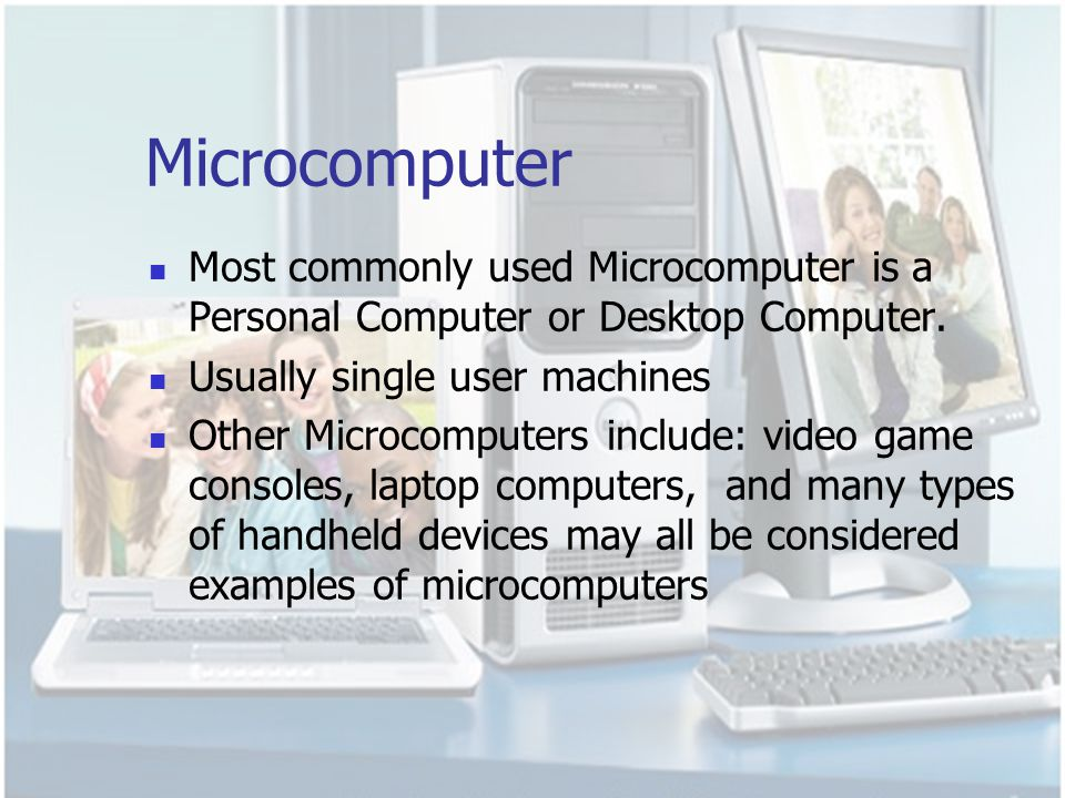 Microcomputer Most commonly used Microcomputer is a Personal Computer or Desktop Computer. Usually single user machines.