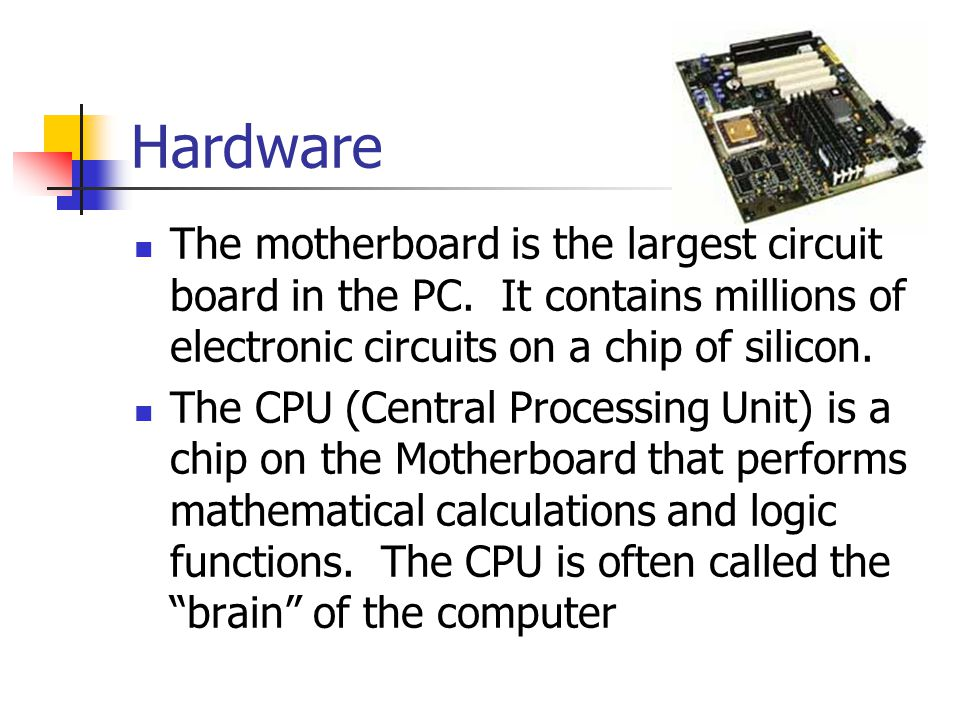 Hardware The motherboard is the largest circuit board in the PC. It contains millions of electronic circuits on a chip of silicon.