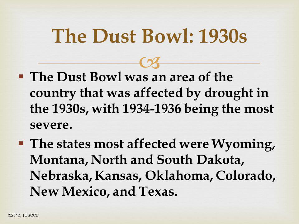 The Dust Bowl: 1930s The Dust Bowl was an area of the country that was affected by drought in the 1930s, with 1934-1936 being the most severe.