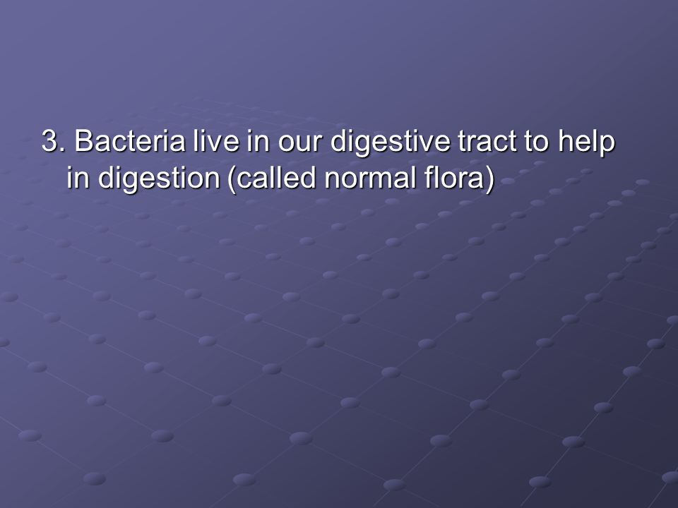 3. Bacteria live in our digestive tract to help in digestion (called normal flora)