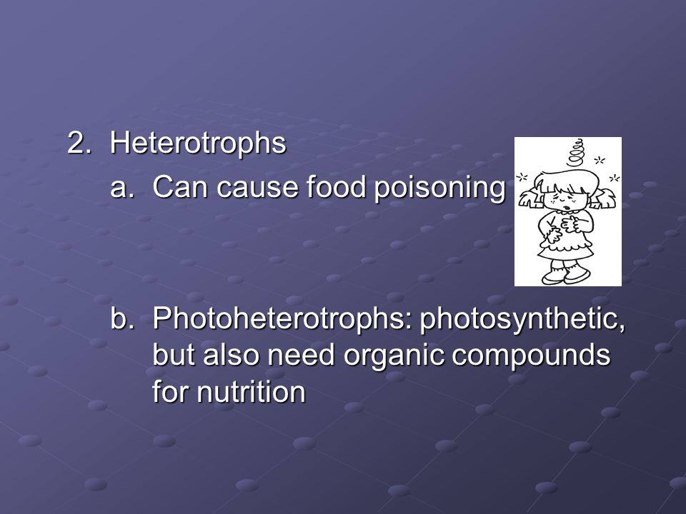 2. Heterotrophs a. Can cause food poisoning. b.