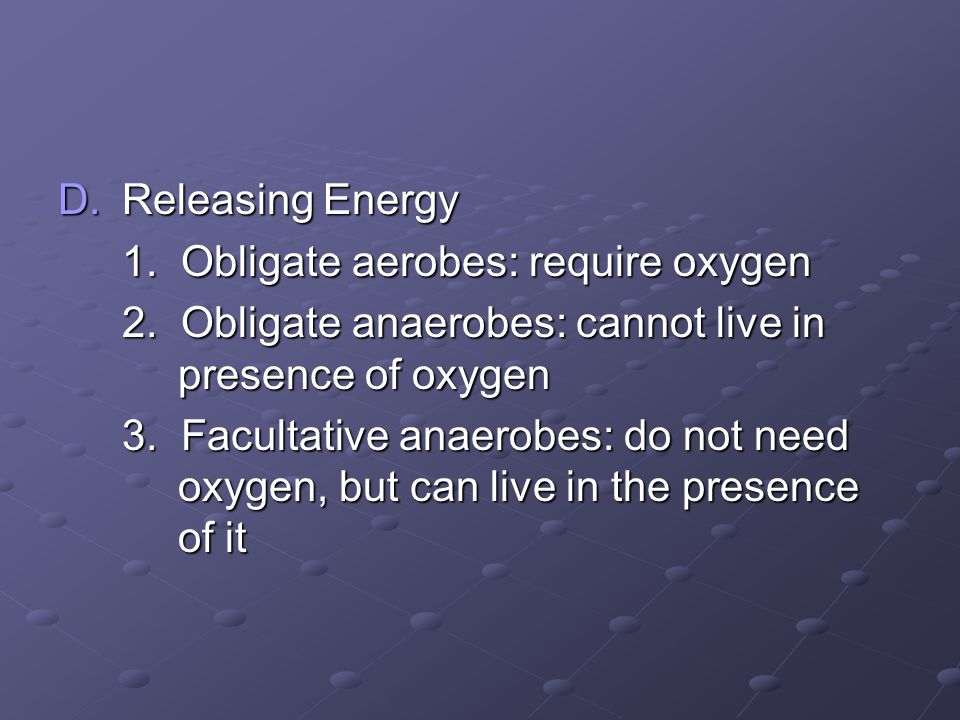 Releasing Energy 1. Obligate aerobes: require oxygen. 2. Obligate anaerobes: cannot live in presence of oxygen.