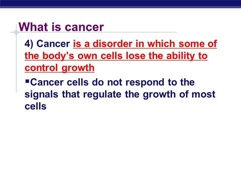 What is cancer 4) Cancer is a disorder in which some of the body's own cells lose the ability to control growth.