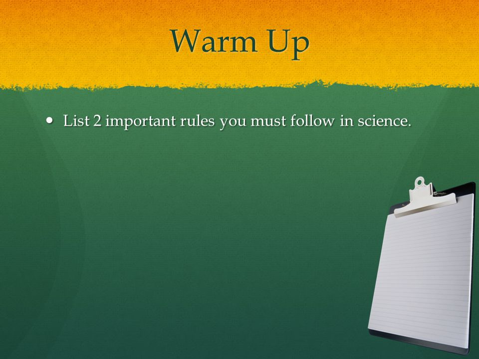 Warm Up List 2 important rules you must follow in science.