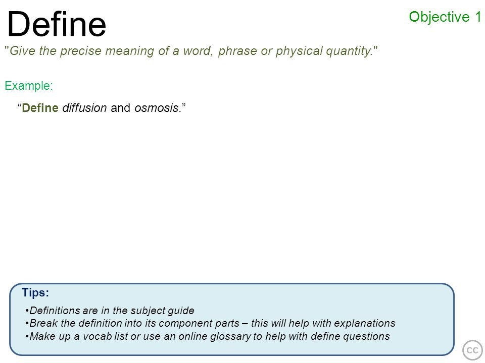 DefineObjective 1. Give the precise meaning of a word, phrase or physical quantity. Example: Define diffusion and osmosis.