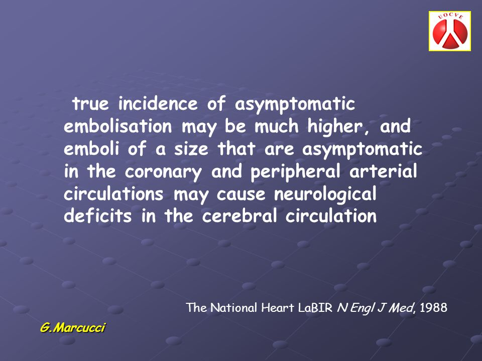 true incidence of asymptomatic embolisation may be much higher, and emboli of a size that are asymptomatic