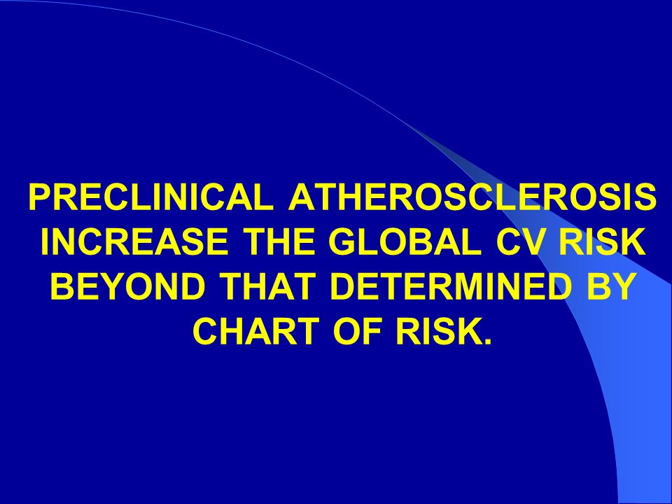 PRECLINICAL ATHEROSCLEROSIS INCREASE THE GLOBAL CV RISK BEYOND THAT DETERMINED BY CHART OF RISK.